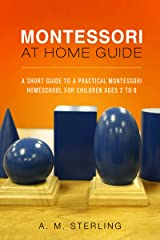 Montessori at Home Guide: A Short Guide to a Practical Montessori Homeschool for Children Ages 2-6 Kindle Edition