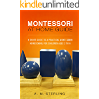 Montessori at Home Guide: A Short Guide to a Practical Montessori Homeschool for Children Ages 2-6 (English Edition)