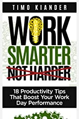 Work Smarter Not Harder: 18 Productivity Tips That Boost Your Work Day Performance Kindle Edition