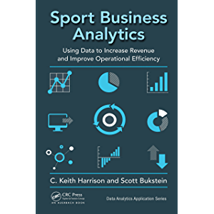 Sport Business Analytics: Using Data to Increase Revenue and Improve Operational Efficiency (Data Analytics Applications…