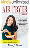 Air Fryer Cookbook: The Ultimate Guide to Create Healthier Quick & Easy Delicious Meals That Will Make Your Mouth Water. Get the Taste you Love without the Guilt of Added Calories!