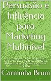 Persuasão e Influência para Marketing Multinível:  Como Convencer e Influenciar pessoas a dizerem sim para o seu Negócio através da  Persuasão usando os Poderosos Gatilhos Mentais