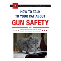 How to Talk to Your Cat About Gun Safety: And Abstinence, Drugs, Satanism, and Other...