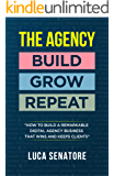 THE AGENCY: BUILD - GROW - REPEAT: How To Build a Remarkable Digital Agency Business That Wins and Keeps Clients