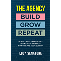 THE AGENCY: BUILD - GROW - REPEAT: How To Build a Remarkable Digital Agency Business That Wins and Keeps Clients (English Edition)
