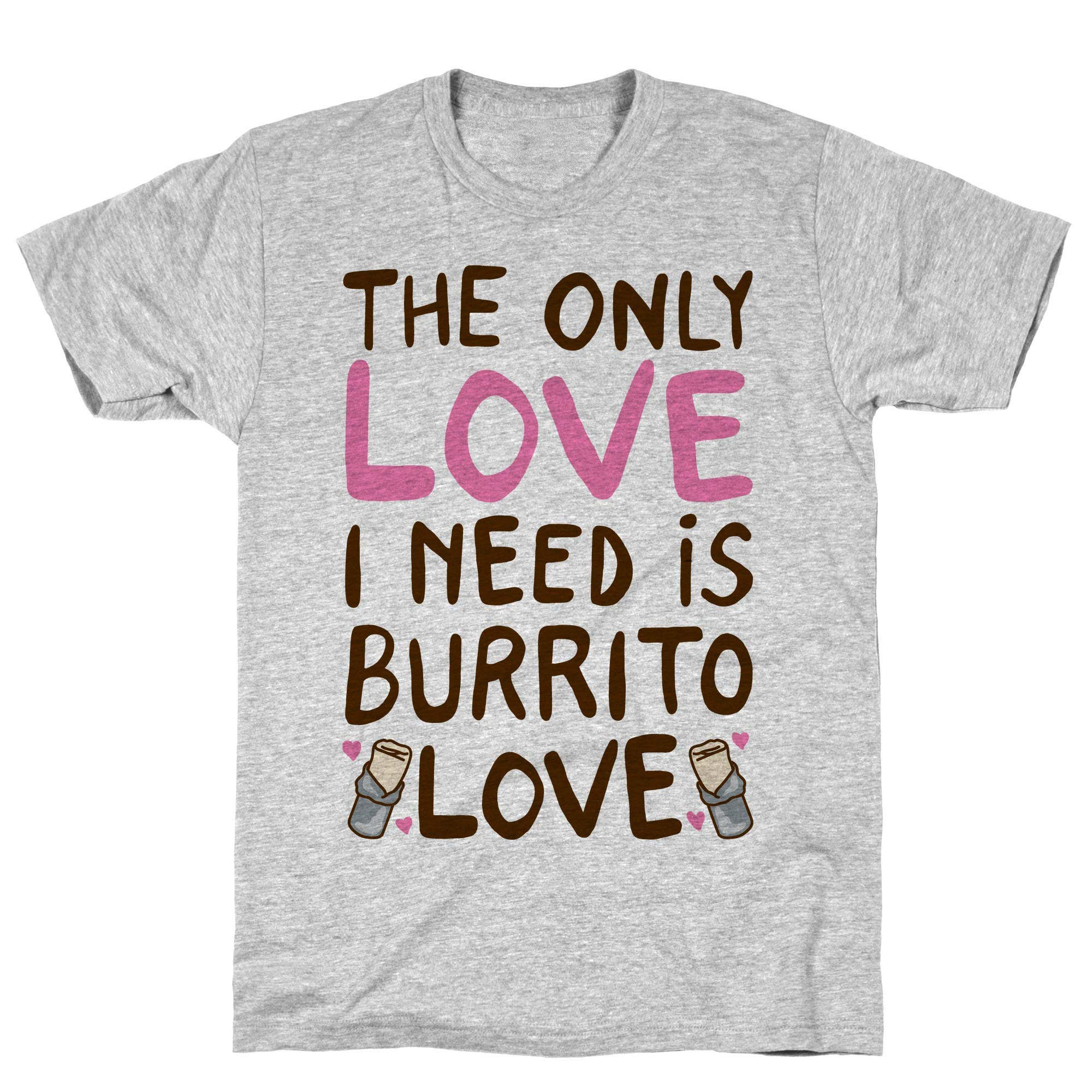 The Only Love I Need Is Burrito Love Athletic Gray S Ts Shirts