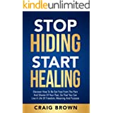 Stop Hiding Start Healing: Discover how to be set free from the pain and shame of your past, so that you can live a life of f