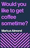 Would You Like To Get Coffee Sometime?