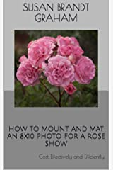 HOW TO MOUNT AND MAT AN 8x10 PHOTO FOR A ROSE SHOW: Cost Effectively and Efficiently Kindle Edition