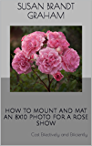 HOW TO MOUNT AND MAT AN 8x10 PHOTO FOR A ROSE SHOW: Cost Effectively and Efficiently
