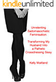 Unrelenting Sadomasochistic Feminisation: Transforming My Husband Into a Pathetic Crossdressing Sissy