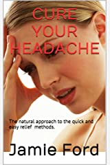 Cure Your Headache: The Natural Approach To The Quick And Easy Relief Methods Kindle Edition