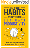 Productivity: The 10 Best Habits To Master For Ultimate Productivity: stop procrastination and change your life on better (Time Management, Routine, Focus, Success, Productivity Habits)