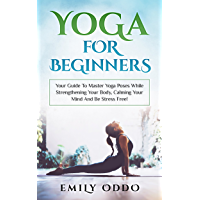 Yoga For Beginners: Your Guide To Master Yoga Poses While Strengthening Your Body, Calming Your Mind And Be Stress Free!: (yoga meditation, yoga book, ... yoga asanas, yoga bible ) (English Edition)