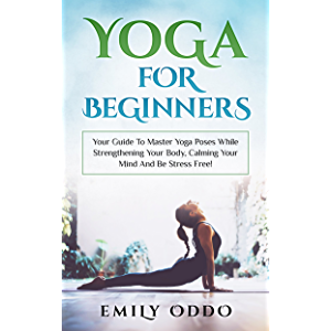 Yoga For Beginners: Your Guide To Master Yoga Poses While Strengthening Your Body, Calming Your Mind And Be Stress Free…