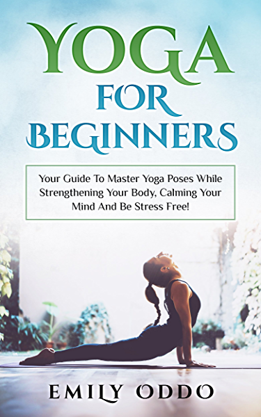 Yoga For Beginners Your Guide To Master Yoga Poses While Strengthening Your Body Calming Your Mind And Be Stress Free Yoga Meditation Yoga Book Yoga Girl Yoga Asanas Yoga Bible