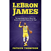 LeBron James:  The Inspirational Story of One of the Greatest Basketball Players of All Time! (English Edition)
