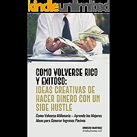 Cómo Volverse Rico y Exitoso: Ideas Creativas De Hacer Dinero Con Un Side Hustle.: Cómo Volverse Millonario – Aprende las Mejores Ideas para Generar Ingresos ... Edition) (Spanish Emprendimiento nº 1)