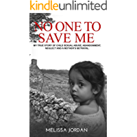 No One To Save Me: A true story of child sexual abuse, abandonment, neglect and a mother's betrayal. This is how I survived.