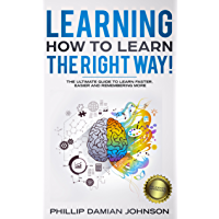 Learning How To Learn The Right Way!: The Ultimate Guide To Learn Faster, Easier And Remembering More (English Edition)
