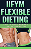 IIFYM Flexible Dieting: Sculpt The Perfect Body While Eating The Foods You Love (iifym, flexible dieting, iifym recipes, if it fits your macros, build muscle)