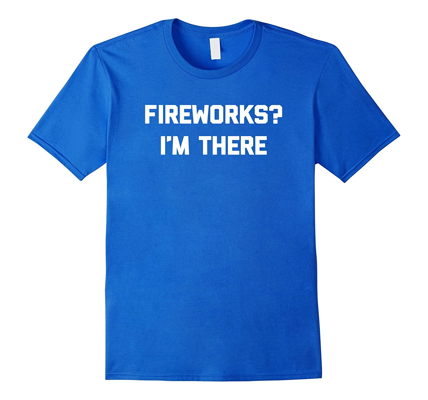 4th Of July Shirt: Fireworks? I'm There T-Shirt funny saying-TH