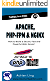 Practical Apache, PHP-FPM & Nginx Reverse Proxy: How to Build a Secure, Fast and Powerful Webserver from scratch (Practical Guide Series Book 3)