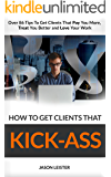 How to Get Clients That Kick-Ass: Over 86 Tips To Get Clients That Pay You More,  Treat You Better and Love Your Work (The Incomparable Expert Guide to Get Clients)