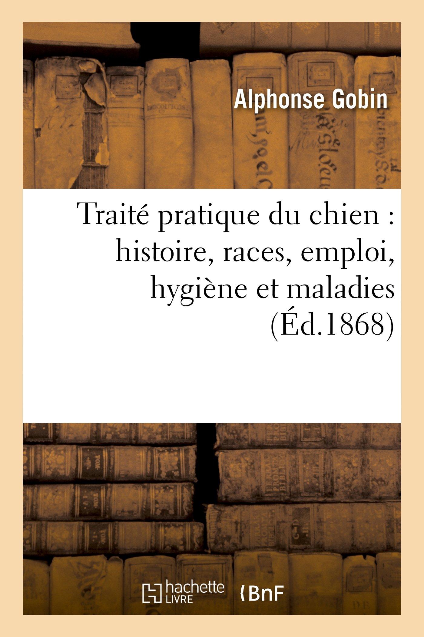Traite Pratique Du Chien: Histoire, Races, Emploi, Hygiene Et Maladies (Sciences) (French Edition) pdf