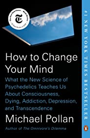 How to Change Your Mind: What the New Science of Psychedelics Teaches Us About Consciousness, Dying, Addiction, Depression,