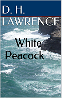 White Peacock: A D.H. Lawrence Trilogy