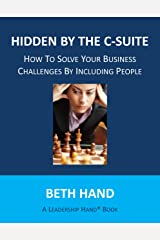 Hidden by the C-Suite: How to Solve Your Business Challenges by Including People (A Leadership Hand® Book) Kindle Edition