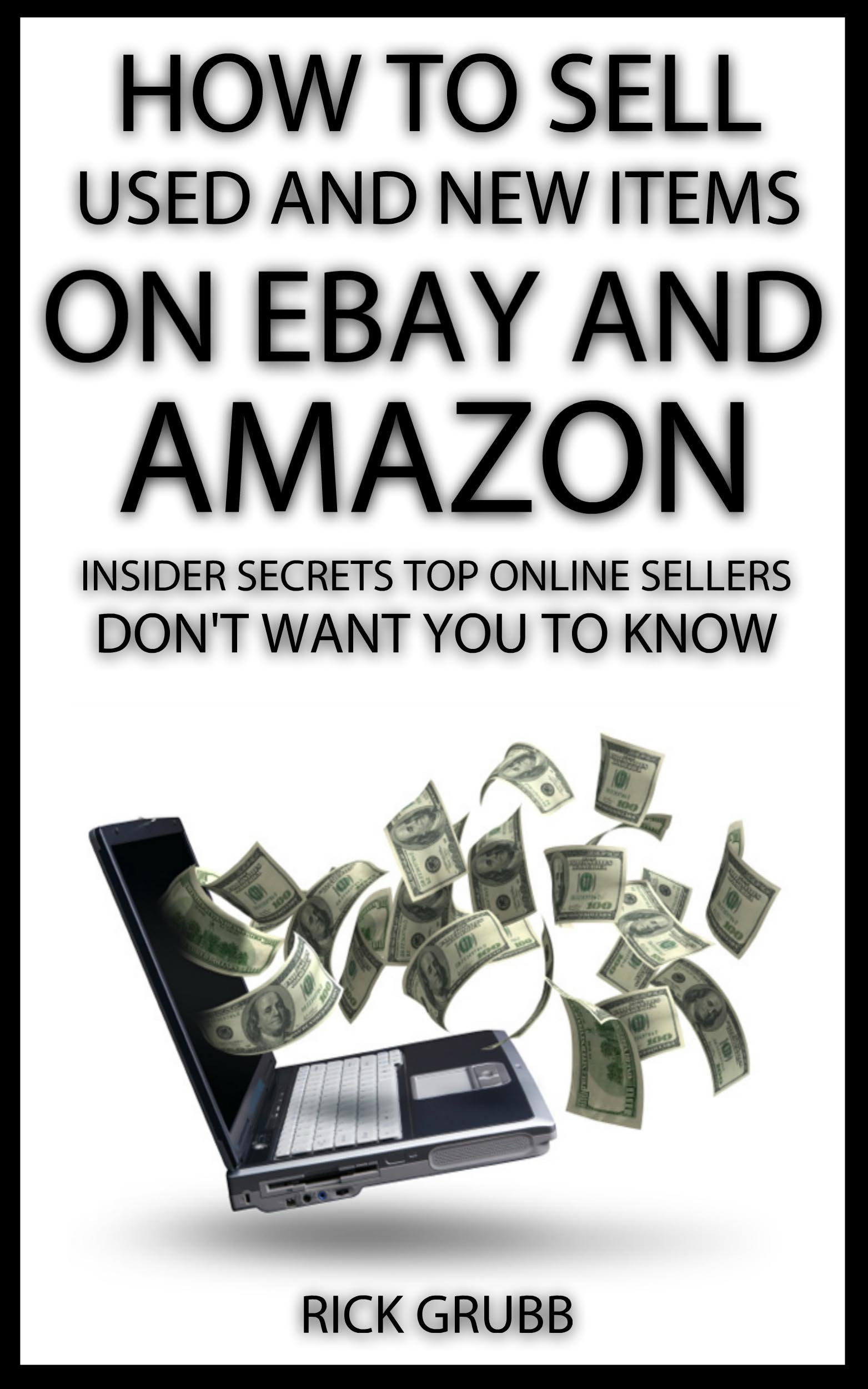 Amazon Com How To Sell Used And New Items On Ebay And Amazon Insider Secrets Top Online Sellers Don T Want You To Know Ebook Grubb Rick Kindle Store