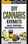 DIY Cannabis Extracts: Make Your Own Marijuana Extracts (Cannabis Extracts, Rick Simpson Oil, Marijuana Edibles, Cannabis Handbook, Cannabis Oil, Dabs, Hash, Cannabutter) (English Edition)