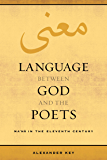 Language between God and the Poets: Ma'na in the Eleventh Century (Berkeley Series in Postclassical Islamic Scholarship Book 2) (English Edition)
