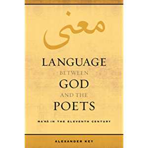 Language between God and the Poets: Ma'na in the Eleventh Century (Berkeley Series in Postclassical Islamic Scholarship…