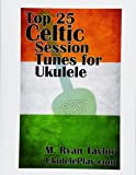 Top 25 Celtic Session Tunes for Ukulele: Campanella-style arrangements of 25 of the most popular Celtic session tunes. (Campanella Ukulele) (Volume 1)