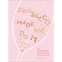 Prosecco Made Me Do It: 60 Seriously Sparkling Cocktails