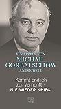 Kommt endlich zur Vernunft - Nie wieder Krieg!: Ein Appell von Michail Gorbatschow an die Welt