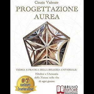 Progettazione Aurea: Teoria e Pratica della Bellezza Universale: l'Ordine e l'Armonia della Natura nella Vita di ogni…