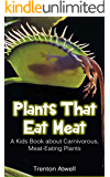 Plants that Eat Meat: A Kids Book about Carnivorous, Meat-Eating Plants