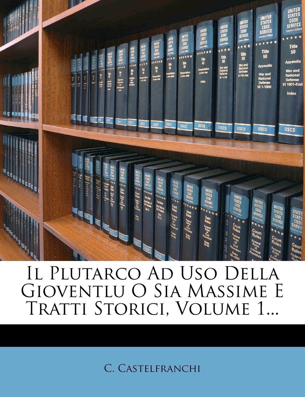 Download Il Plutarco Ad Uso Della Gioventlu O Sia Massime E Tratti Storici, Volume 1... (Italian Edition) pdf