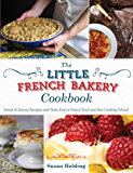 The Little French Bakery Cookbook: Sweet & Savory Recipes and Tales from a Pastry Chef and Her Cooking School
