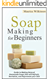 Soap Making for Beginners: Guide to Making Natural Homemade Soaps that will Refresh, Revitalize, and Rejuvenate your Skin (DIY and Hobbies)