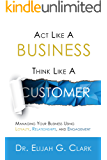Act Like a Business. Think Like a Customer: Managing You Business Using Loyalty, Relationships, and Engagement