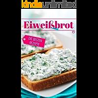 Eiweißbrot - die besten Rezepte: Das Rezeptbuch: Brot backen - das Brotbackbuch: Die besten Rezepte (Backen - die besten Rezepte 30)