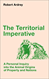 The Territorial Imperative: A Personal Inquiry into the Animal Origins of Property and Nations (Robert Ardrey's Nature of Man series Book 2)