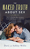 The Naked Truth About Sex: How to Develop More Intimacy Inside and Outside the Bedroom (Naked Marriage Book 2)