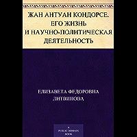 Жан Антуан Кондорсе. Его жизнь и научно-политическая деятельность (Russian Edition)