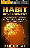 Habit Development: Tips, Tricks & Strategies To Overcome Bad Habits & Replace Them With Lasting, Healthy & Rewarding Habits